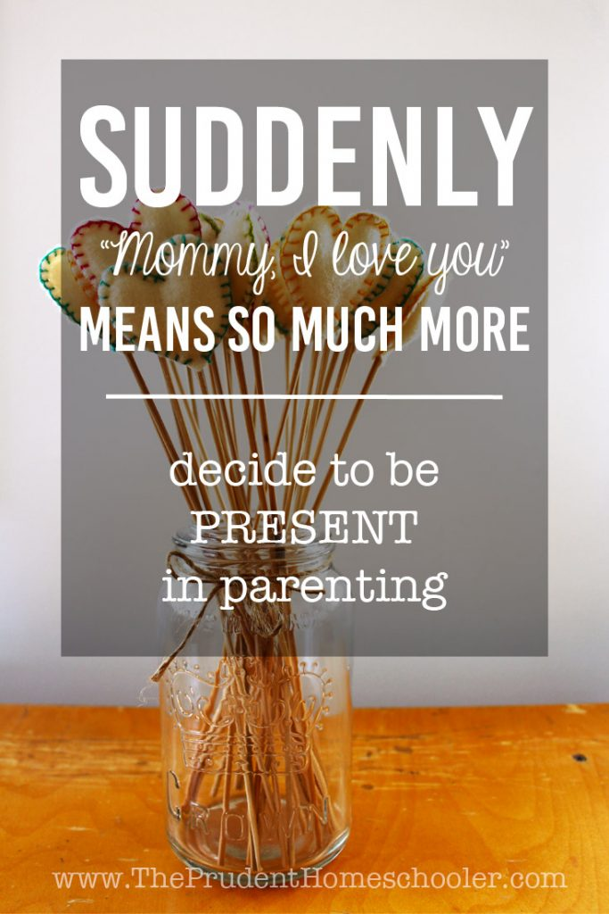"Decide to be PRESENT in Parenting to experience more of those beautiful ""I love you Mommy"" moments!"
