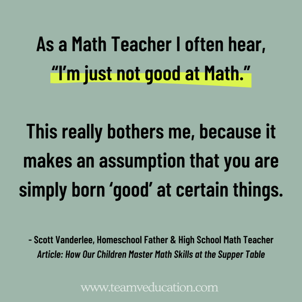 "As a Math Teacher I often hear, ""I'm just not good at Math."" This really bothers me, because it makes an assumption that you are simply born 'good' at certain things."" Scott Vanderlee"